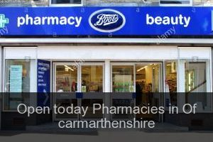 Open today Pharmacies in Of carmarthenshire